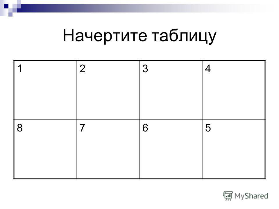Начертите таблицу 1234 8765