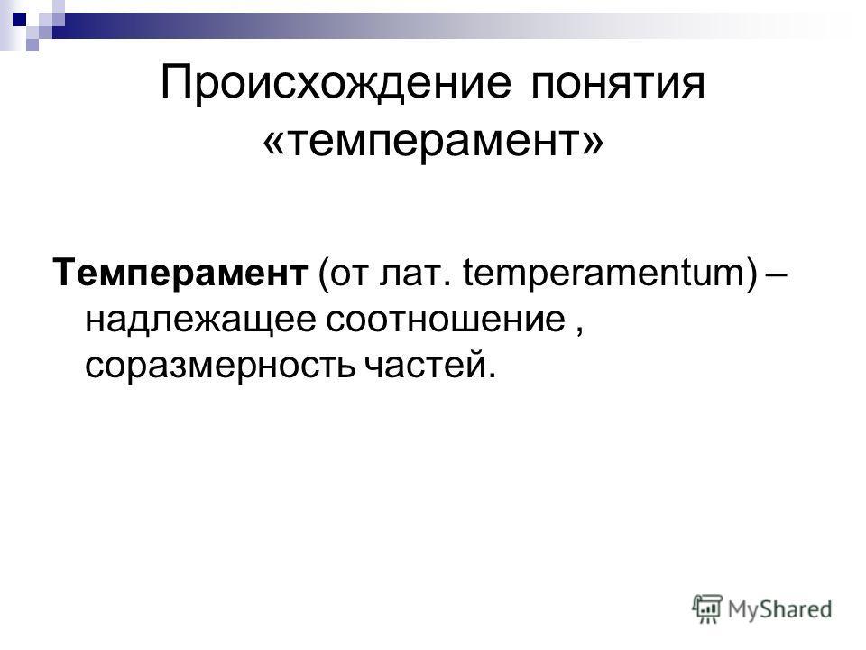 Происхождение понятия «темперамент» Темперамент (от лат. temperamentum) – надлежащее соотношение, соразмерность частей.