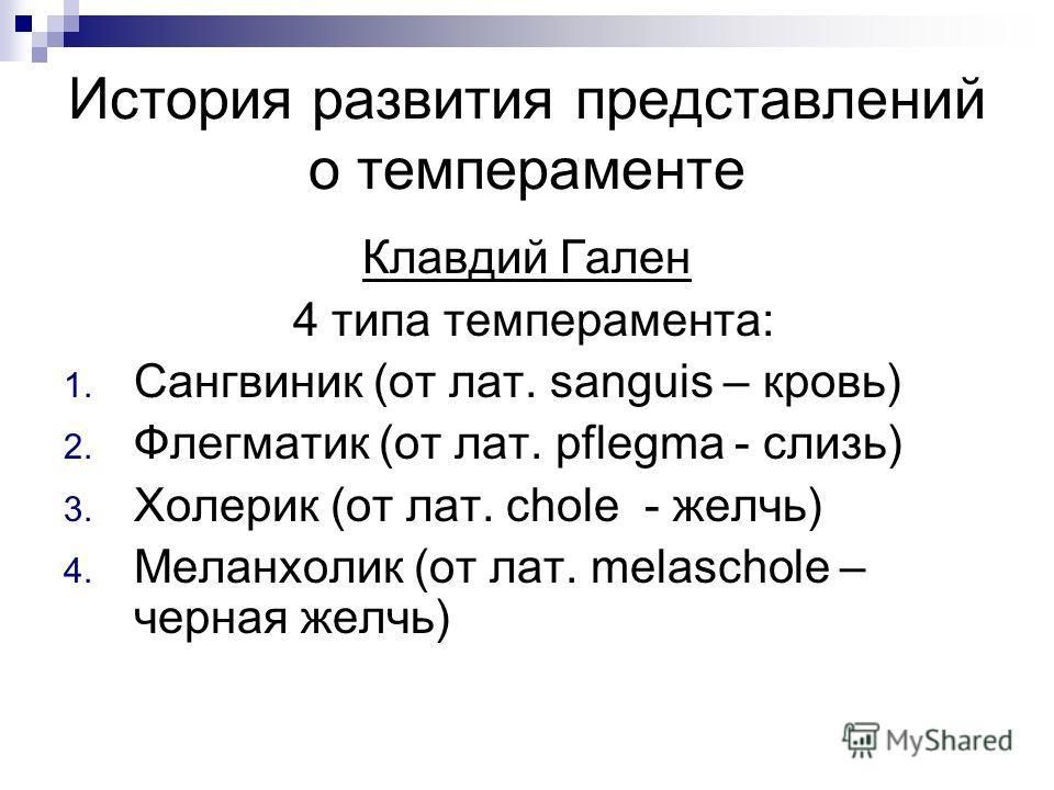 История развития представлений о темпераменте Клавдий Гален 4 типа темперамента: 1. Сангвиник (от лат. sanguis – кровь) 2. Флегматик (от лат. pflegma - слизь) 3. Холерик (от лат. chole - желчь) 4. Меланхолик (от лат. melaschole – черная желчь)