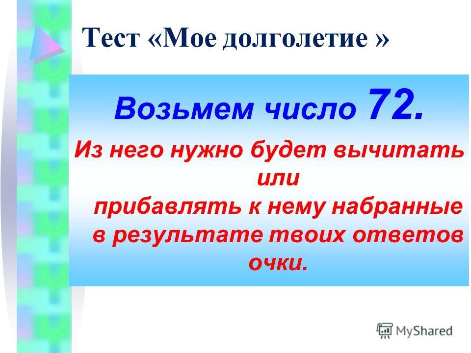 Тест «Мое долголетие » Возьмем число 72. Из него нужно будет вычитать или прибавлять к нему набранные в результате твоих ответов очки.