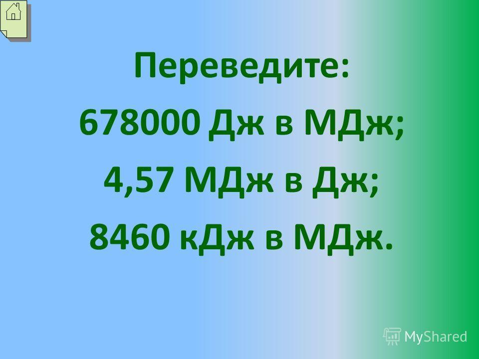 Переведите: 678000 Дж в МДж; 4,57 МДж в Дж; 8460 кДж в МДж.
