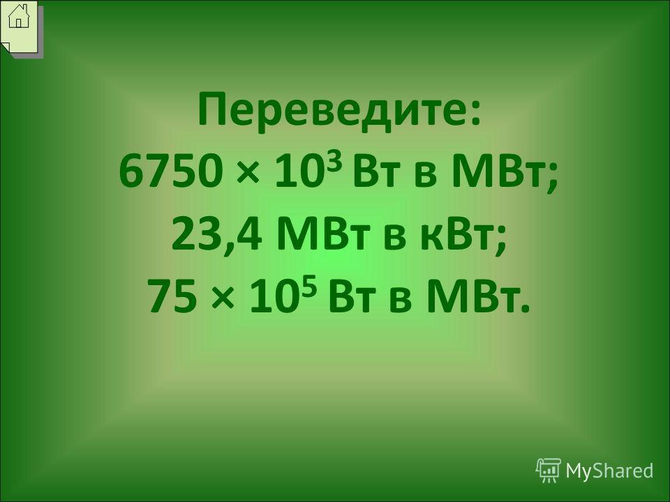 Переведите: 6750 × 10 3 Вт в МВт; 23,4 МВт в кВт; 75 × 10 5 Вт в МВт.