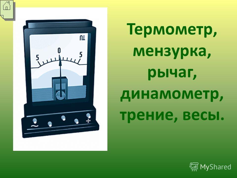 Термометр, мензурка, рычаг, динамометр, трение, весы.