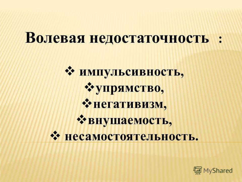 Волевая недостаточность : импульсивность, упрямство, негативизм, внушаемость, несамостоятельность.