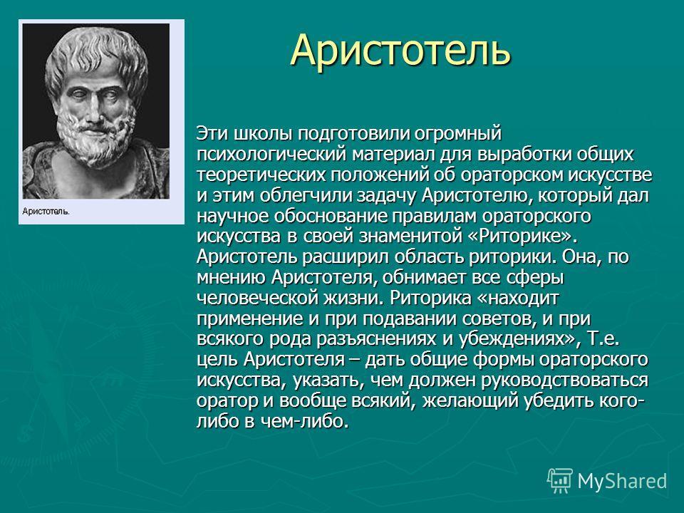 Аристотель Аристотель Эти школы подготовили огромный психологический материал для выработки общих теоретических положений об ораторском искусстве и этим облегчили задачу Аристотелю, который дал научное обоснование правилам ораторского искусства в сво