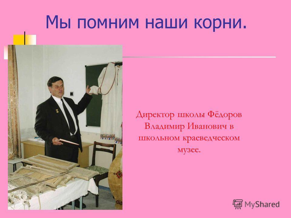 Мы помним наши корни. Директор школы Фёдоров Владимир Иванович в школьном краеведческом музее.