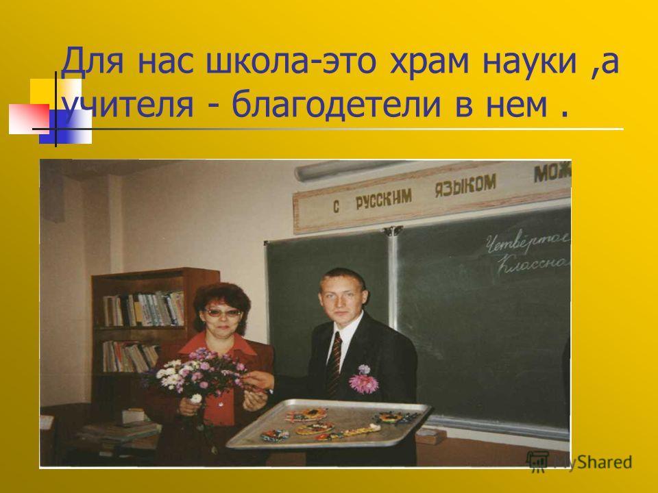 Для нас школа-это храм науки,а учителя - благодетели в нем.