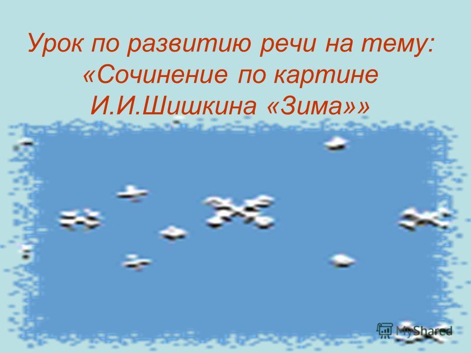 Урок по развитию речи на тему: «Сочинение по картине И.И.Шишкина «Зима»»