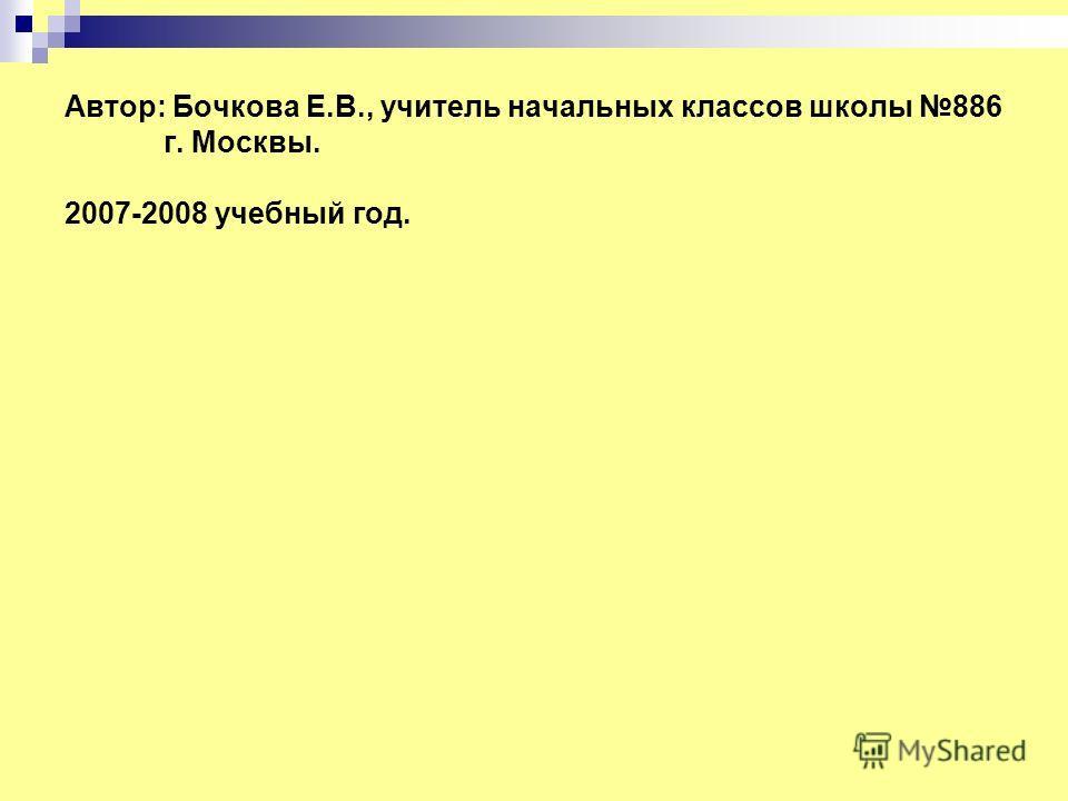 Автор: Бочкова Е.В., учитель начальных классов школы 886 г. Москвы. 2007-2008 учебный год.