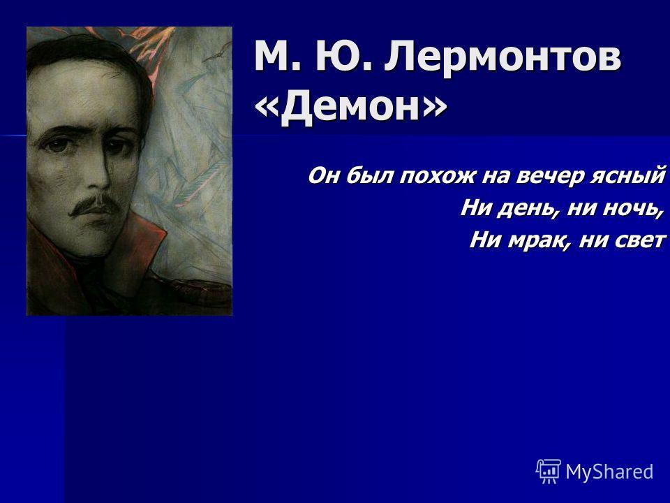 М. Ю. Лермонтов «Демон» Он был похож на вечер ясный Ни день, ни ночь, Ни мрак, ни свет