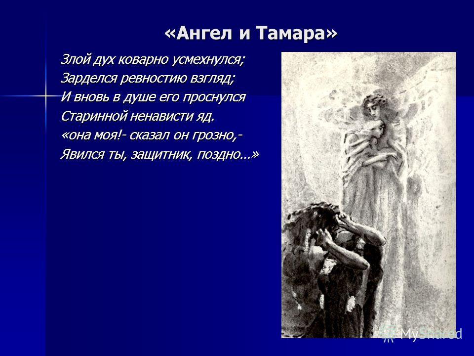 «Ангел и Тамара» Злой дух коварно усмехнулся; Зарделся ревностию взгляд; И вновь в душе его проснулся Старинной ненависти яд. «она моя!- сказал он грозно,- Явился ты, защитник, поздно…»