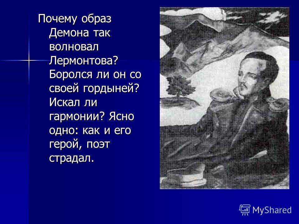 Почему образ Демона так волновал Лермонтова? Боролся ли он со своей гордыней? Искал ли гармонии? Ясно одно: как и его герой, поэт страдал.