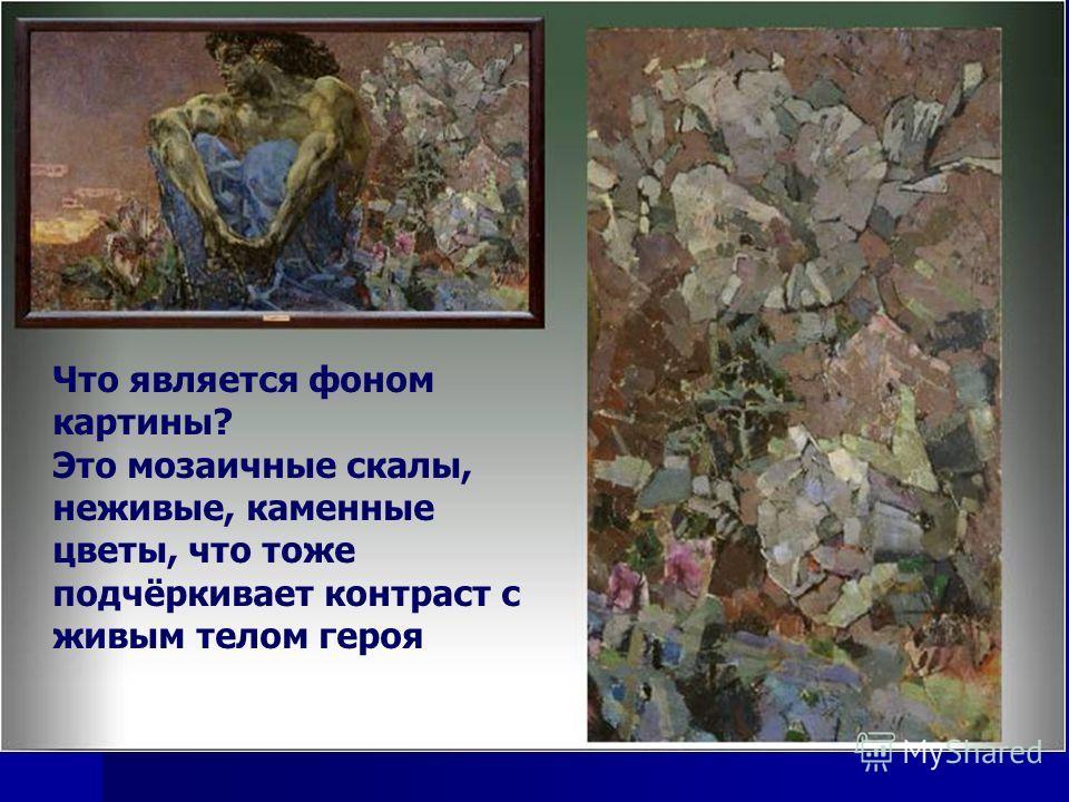 Что является фоном картины? Это мозаичные скалы, неживые, каменные цветы, что тоже подчёркивает контраст с живым телом героя