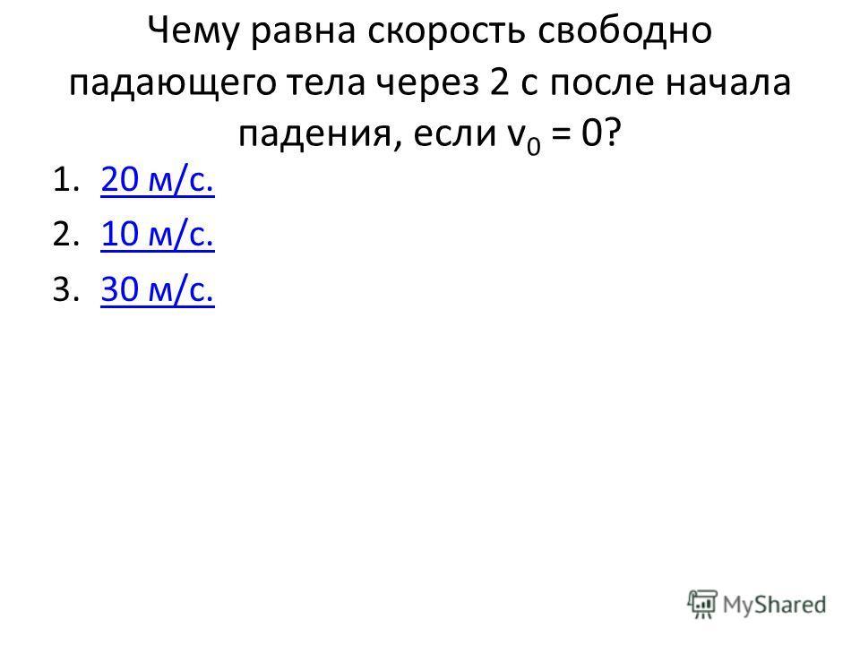 Чему равна скорость свободно падающего тела через 2 с после начала падения, если v 0 = 0? 1.20 м/с.20 м/с. 2.10 м/с.10 м/с. 3.30 м/с.30 м/с.
