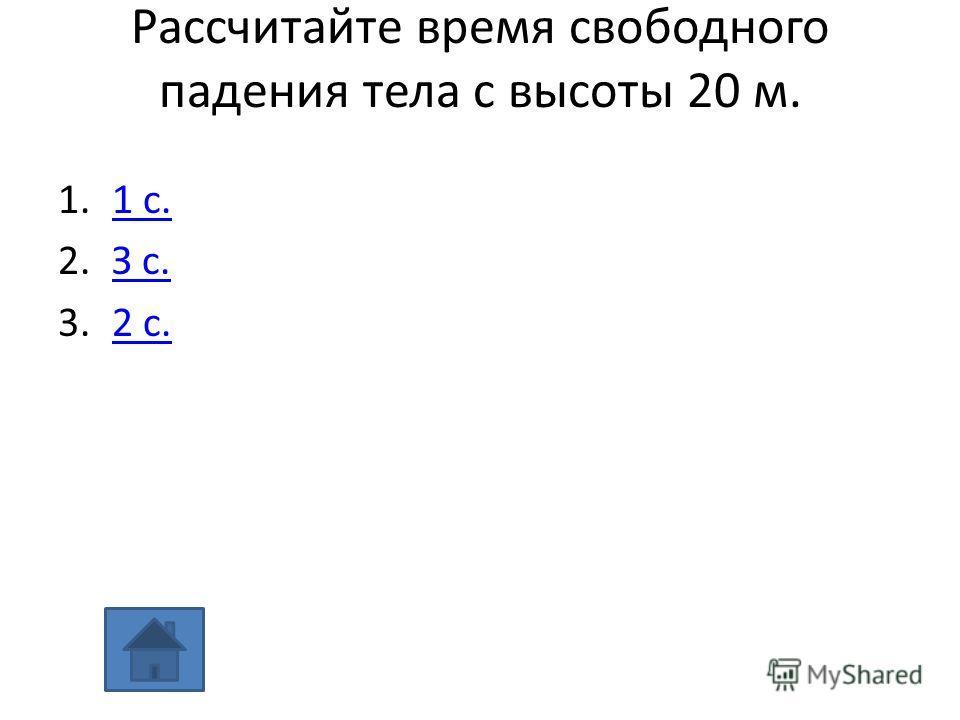 Рассчитайте время свободного падения тела с высоты 20 м. 1.1 с.1 с. 2.З с.З с. 3.2 с.2 с.