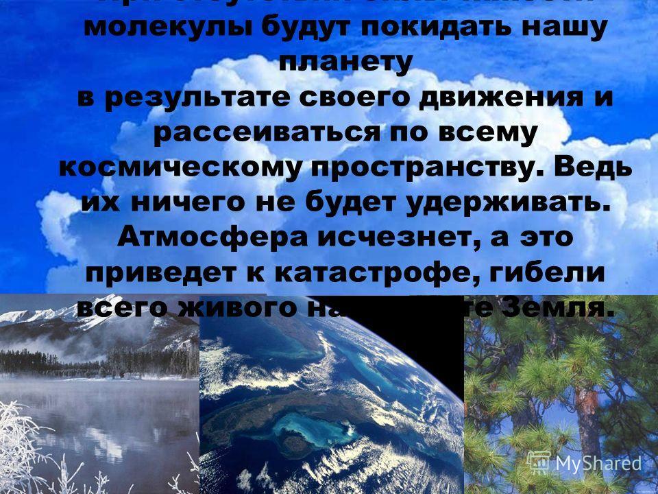 При отсутствии силы тяжести молекулы будут покидать нашу планету в результате своего движения и рассеиваться по всему космическому пространству. Ведь их ничего не будет удерживать. Атмосфера исчезнет, а это приведет к катастрофе, гибели всего живого
