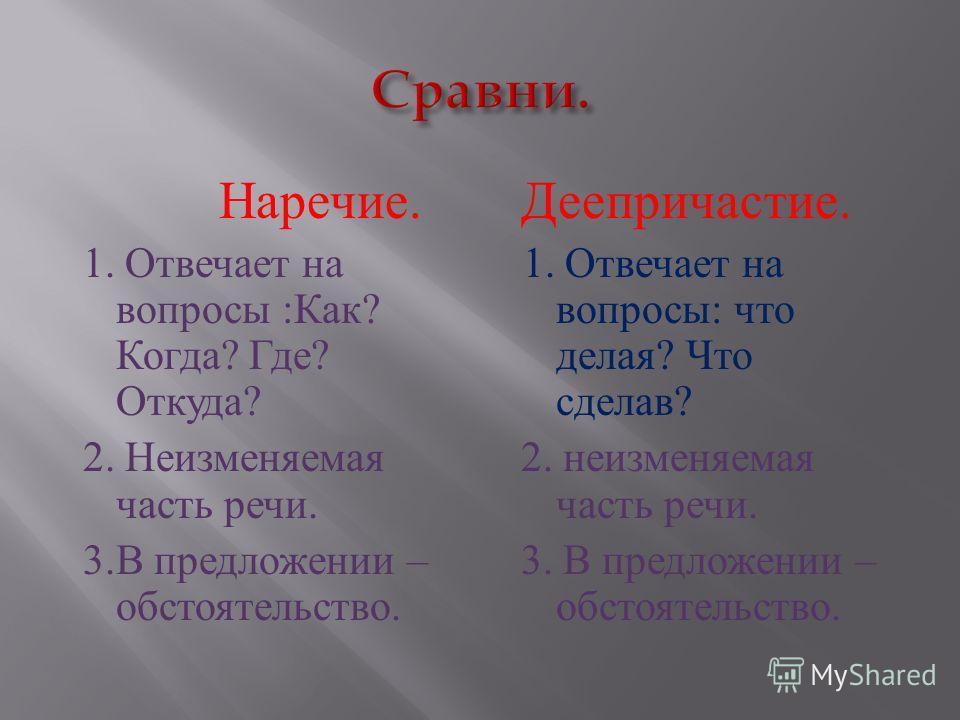 Наречие. 1. Отвечает на вопросы : Как ? Когда ? Где ? Откуда ? 2. Неизменяемая часть речи. 3. В предложении – обстоятельство. Деепричастие. 1. Отвечает на вопросы : что делая ? Что сделав ? 2. неизменяемая часть речи. 3. В предложении – обстоятельств