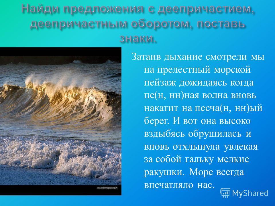 Затаив дыхание смотрели мы на прелестный морской пейзаж дожидаясь когда пе ( н, нн ) ная волна вновь накатит на песча ( н, нн ) ый берег. И вот она высоко вздыбясь обрушилась и вновь отхлынула увлекая за собой гальку мелкие ракушки. Море всегда впеча