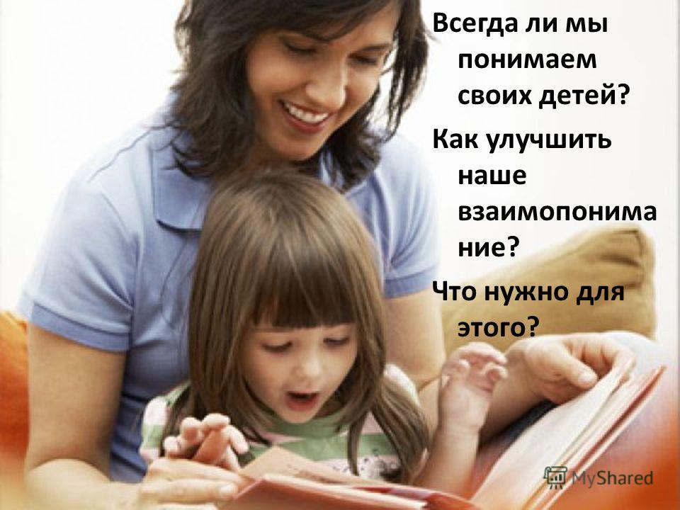 Всегда ли мы понимаем своих детей? Как улучшить наше взаимопонима ние? Что нужно для этого?