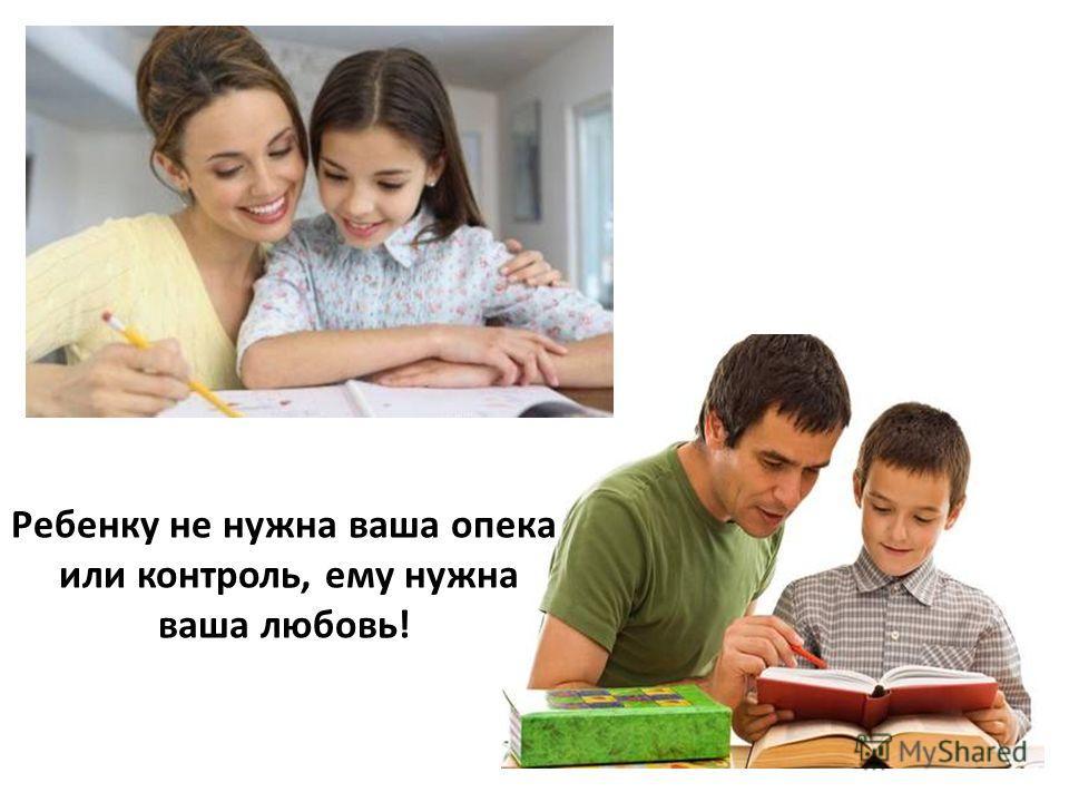 Ребенку не нужна ваша опека или контроль, ему нужна ваша любовь!