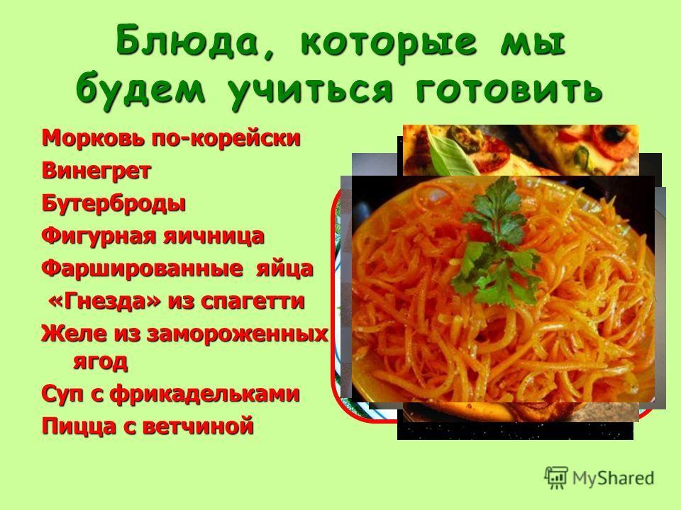 Блюда, которые мы будем учиться готовить Морковь по-корейски ВинегретБутерброды Фигурная яичница Фаршированные яйца «Гнезда» из спагетти «Гнезда» из спагетти Желе из замороженных ягод Суп с фрикадельками Пицца с ветчиной
