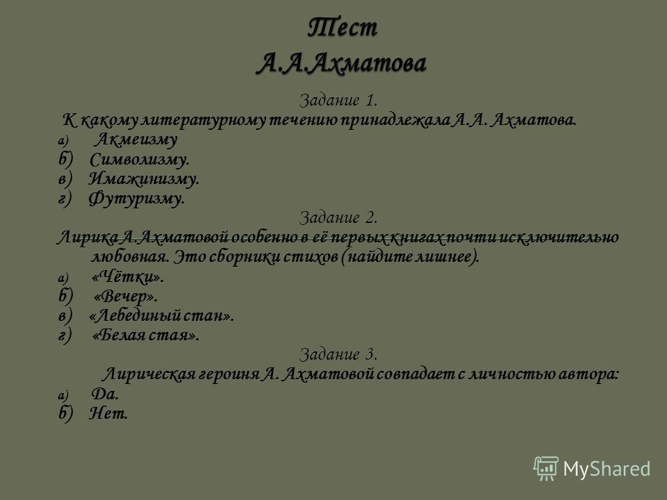 Задание 1. К какому литературному течению принадлежала А.А. Ахматова. a) Акмеизму б) Символизму. в) Имажинизму. г) Футуризму. Задание 2. Лирика А.Ахматовой особенно в её первых книгах почти исключительно любовная. Это сборники стихов (найдите лишнее)