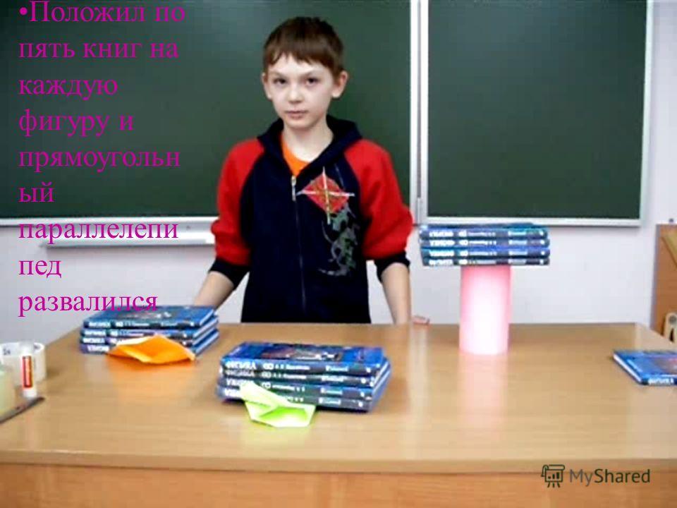 Положил по пять книг на каждую фигуру и прямоугольн ый параллелепи пед развалился