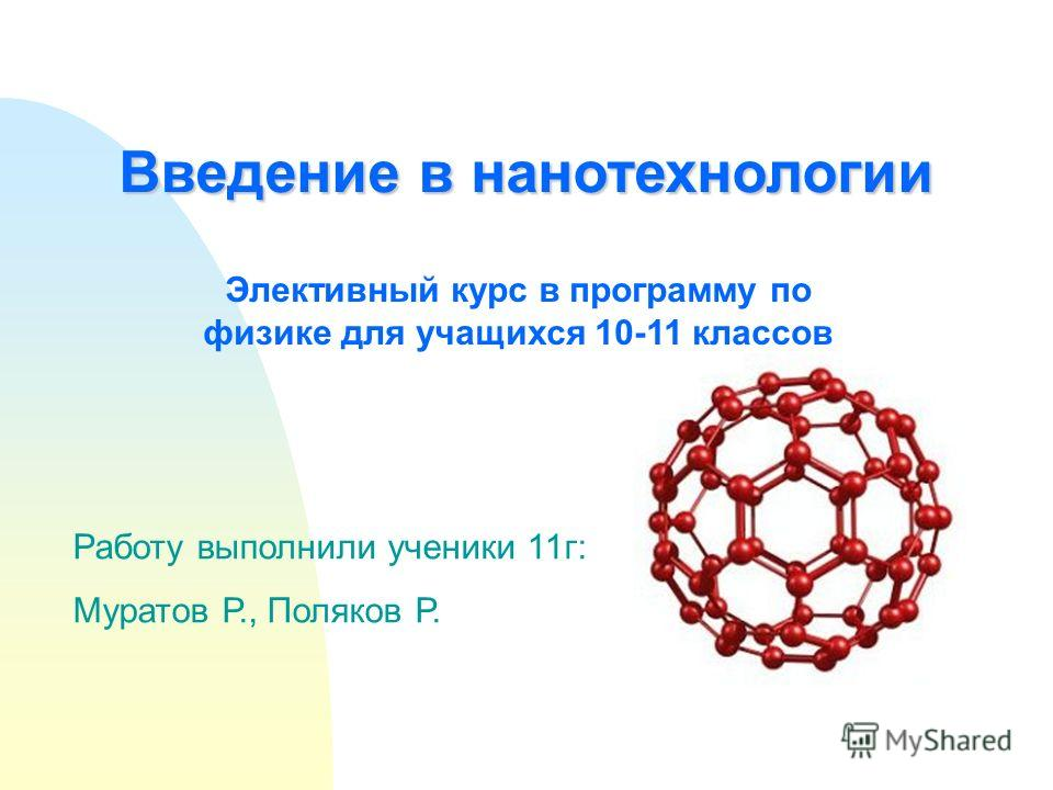 Введение в нанотехнологии Элективный курс в программу по физике для учащихся 10-11 классов Работу выполнили ученики 11г: Муратов Р., Поляков Р.