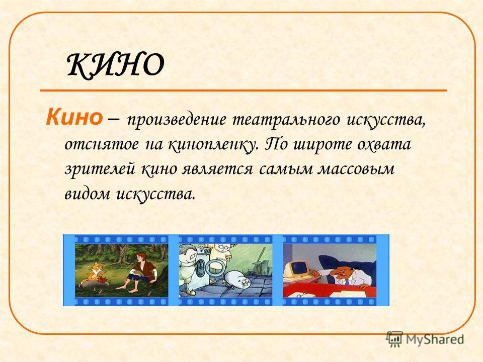КИНО Кино – произведение театрального искусства, отснятое на кинопленку. По широте охвата зрителей кино является самым массовым видом искусства.