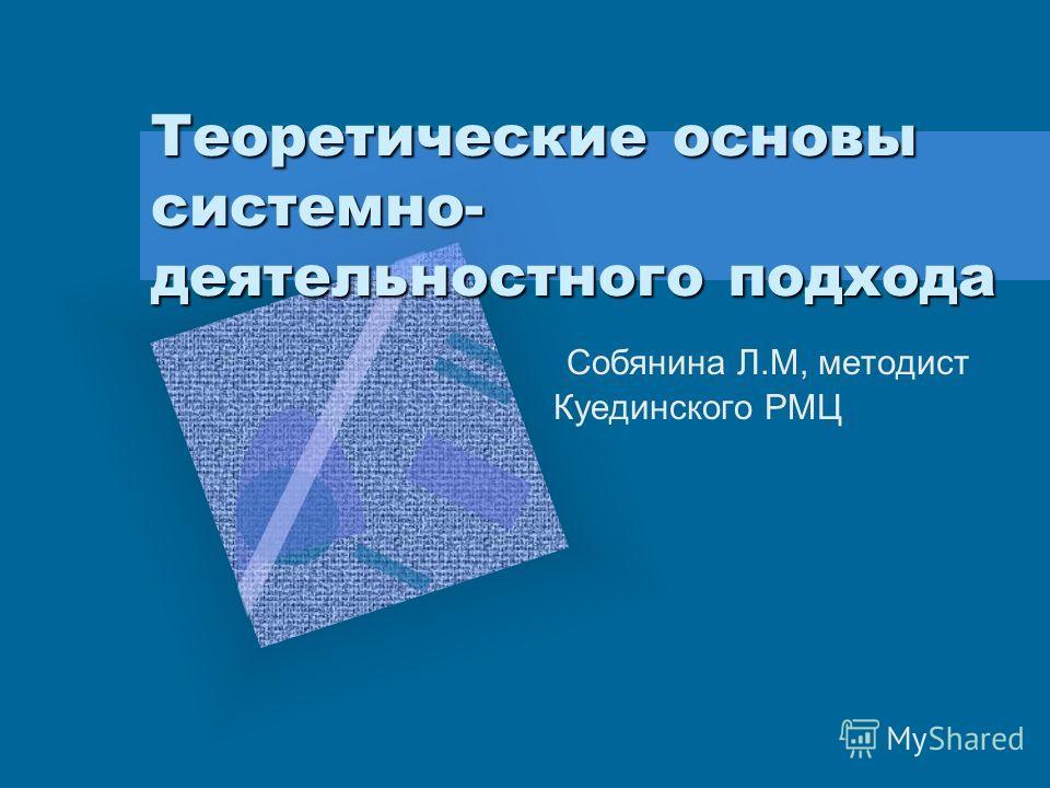 Теоретические основы системно- деятельностного подхода Собянина Л.М, методист Куединского РМЦ