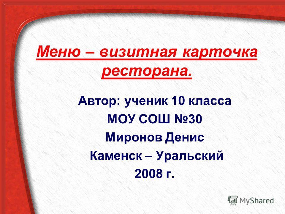 Меню – визитная карточка ресторана. Автор: ученик 10 класса МОУ СОШ 30 Миронов Денис Каменск – Уральский 2008 г.