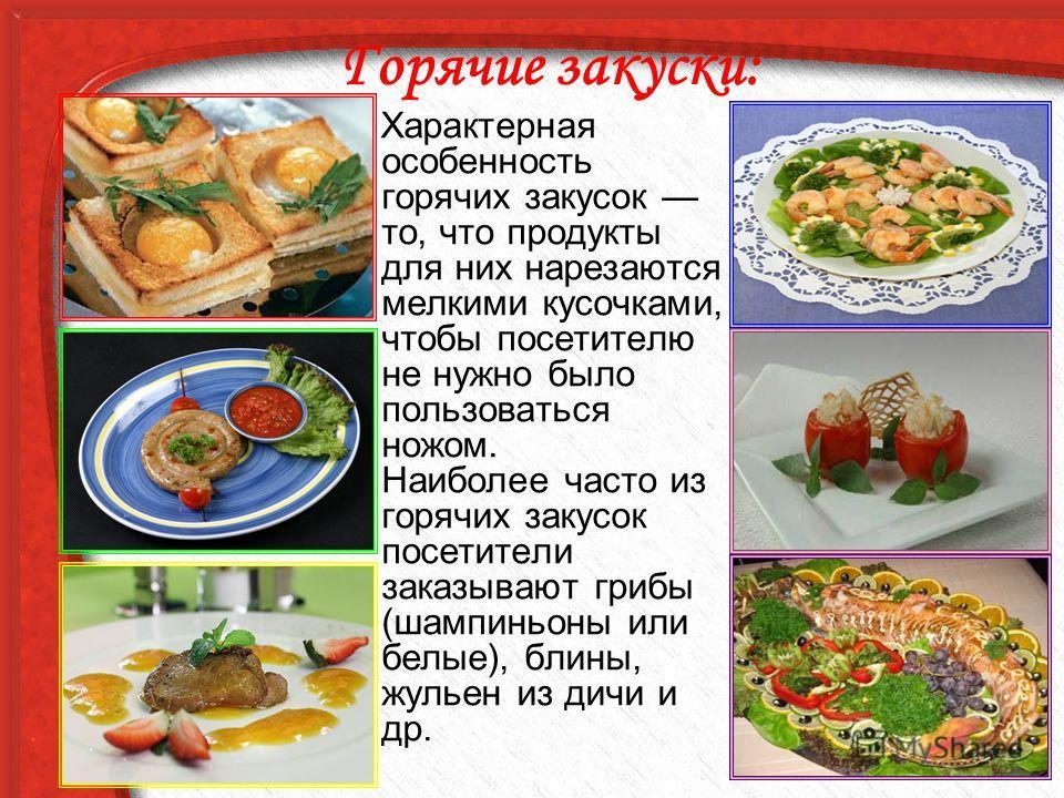 Горячие закуски: Характерная особенность горячих закусок то, что продукты для них нарезаются мелкими кусочками, чтобы посетителю не нужно было пользоваться ножом. Наиболее часто из горячих закусок посетители заказывают грибы (шампиньоны или белые), б