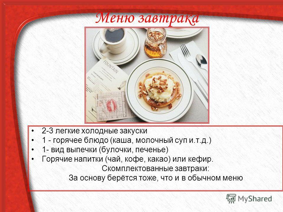Меню завтрака 2-3 легкие холодные закуски 1 - горячее блюдо (каша, молочный суп и.т.д.) 1- вид выпечки (булочки, печенье) Горячие напитки (чай, кофе, какао) или кефир. Скомплектованные завтраки: За основу берётся тоже, что и в обычном меню