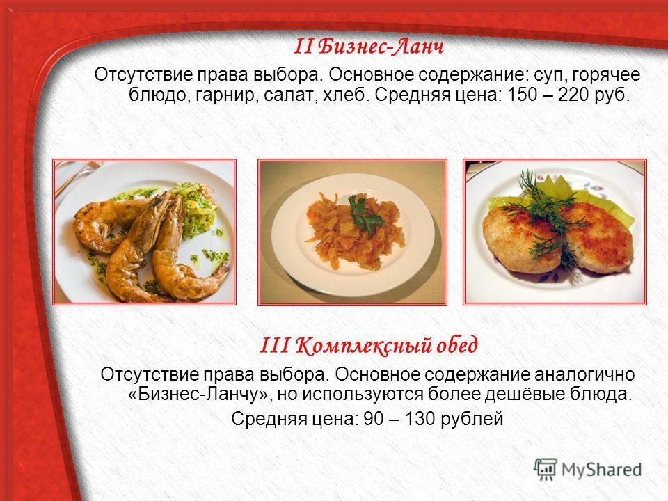 II Бизнес-Ланч Отсутствие права выбора. Основное содержание: суп, горячее блюдо, гарнир, салат, хлеб. Средняя цена: 150 – 220 руб. III Комплексный обед Отсутствие права выбора. Основное содержание аналогично «Бизнес-Ланчу», но используются более дешё