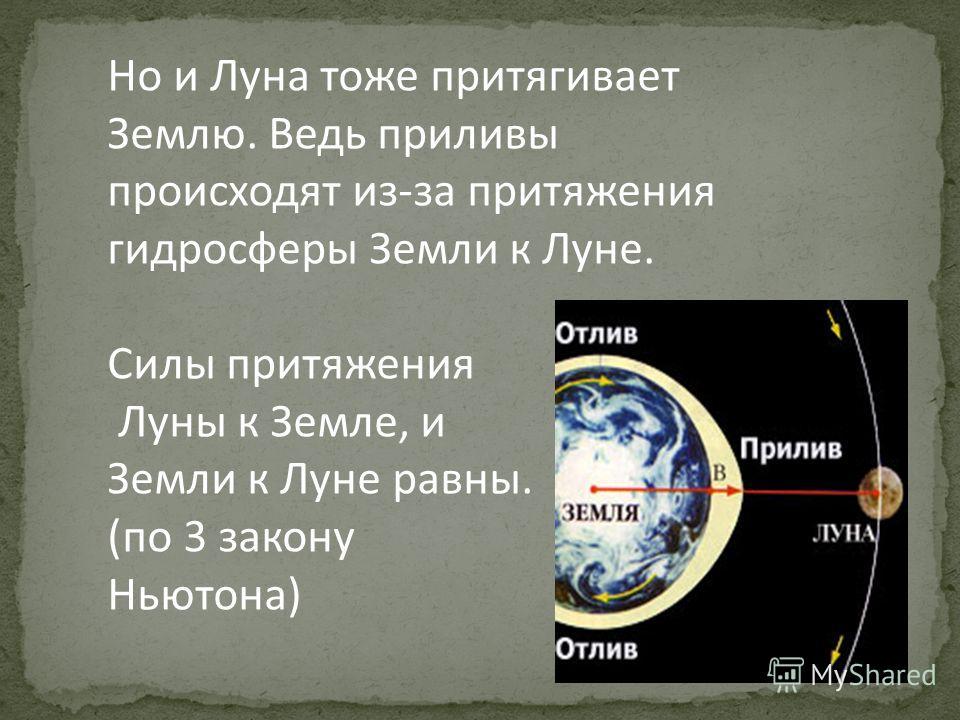 Но и Луна тоже притягивает Землю. Ведь приливы происходят из-за притяжения гидросферы Земли к Луне. Силы притяжения Луны к Земле, и Земли к Луне равны. (по 3 закону Ньютона)
