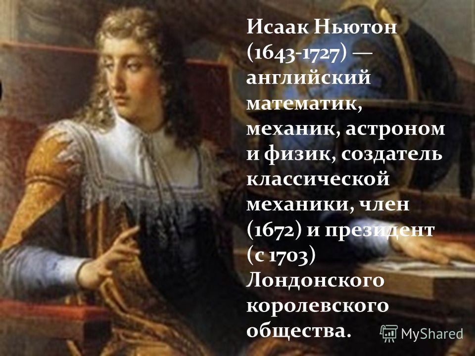 Исаак Ньютон (1643-1727) английский математик, механик, астроном и физик, создатель классической механики, член (1672) и президент (с 1703) Лондонского королевского общества.