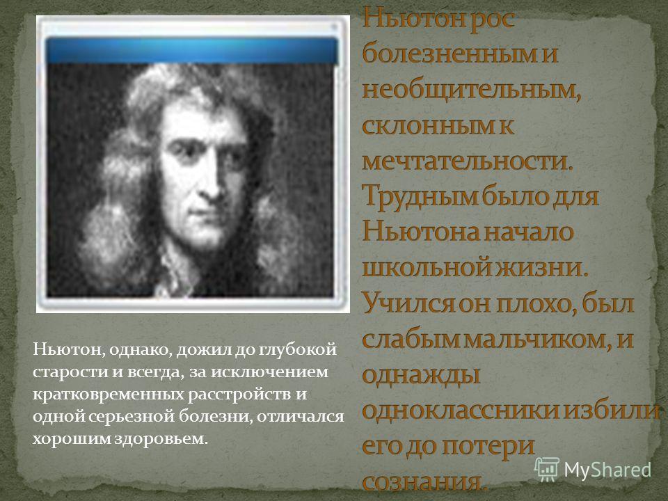 Ньютон, однако, дожил до глубокой старости и всегда, за исключением кратковременных расстройств и одной серьезной болезни, отличался хорошим здоровьем.
