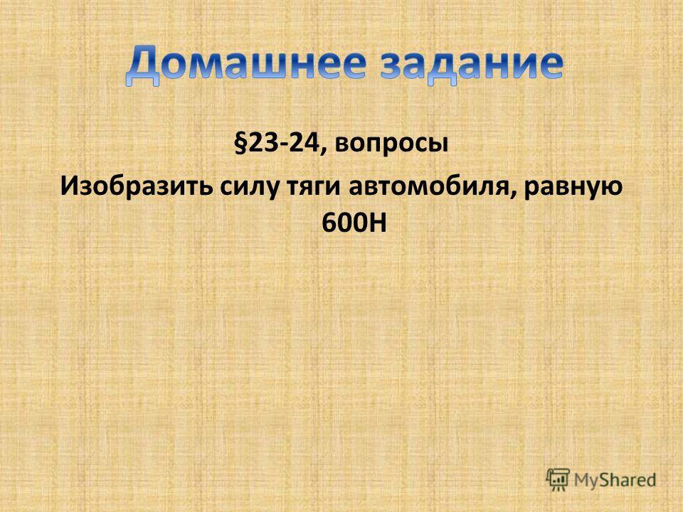 §23-24, вопросы Изобразить силу тяги автомобиля, равную 600Н
