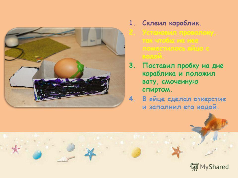 1.Склеил кораблик. 2.Установил проволоку, так чтобы на нее поместилось яйцо с водой. 3.Поставил пробку на дне кораблика и положил вату, смоченную спиртом. 4.В яйце сделал отверстие и заполнил его водой.