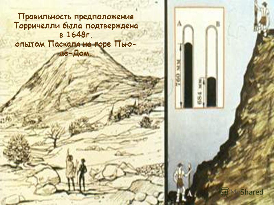 Правильность предположения Торричелли была подтверждена в 1648г. опытом Паскаля на горе Пью- де-Дом.
