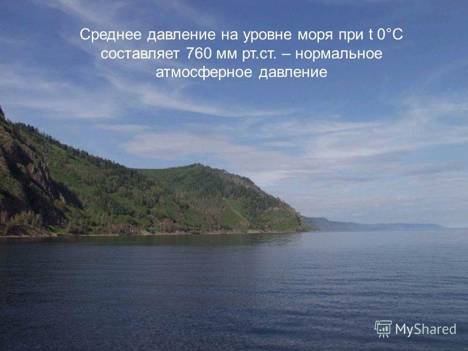 Среднее давление на уровне моря при t 0°С составляет 760 мм рт.ст. – нормальное атмосферное давление