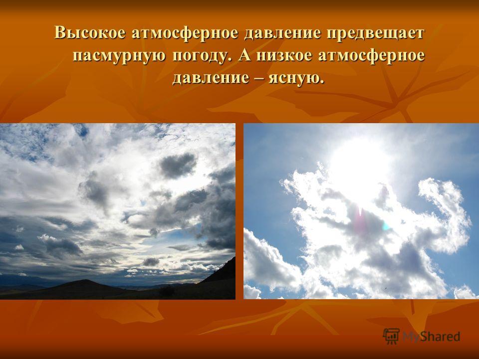 Высокое атмосферное давление предвещает пасмурную погоду. А низкое атмосферное давление – ясную.