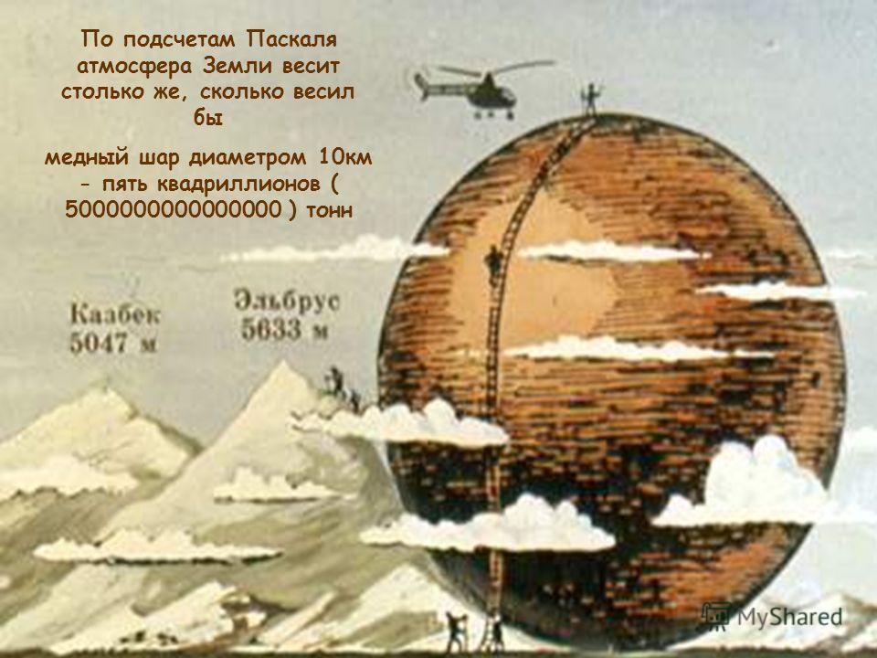 По подсчетам Паскаля атмосфера Земли весит столько же, сколько весил бы медный шар диаметром 10км - пять квадриллионов ( 5000000000000000 ) тонн