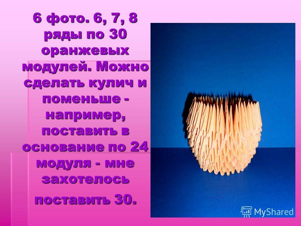 6 фото. 6, 7, 8 ряды по 30 оранжевых модулей. Можно сделать кулич и поменьше - например, поставить в основание по 24 модуля - мне захотелось поставить 30.