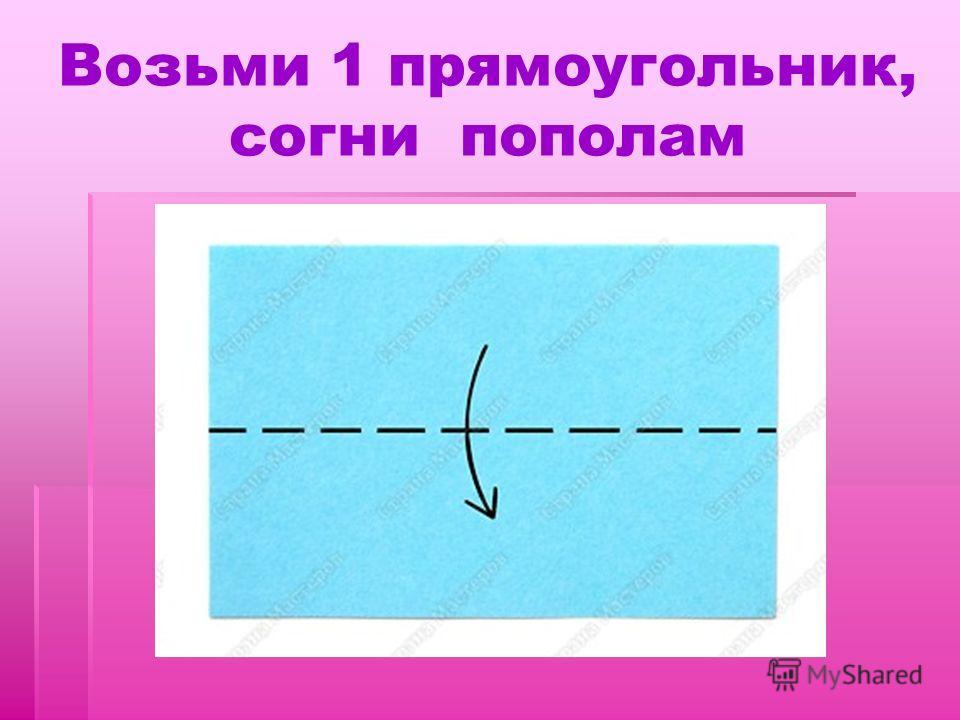 Возьми 1 прямоугольник, согни пополам