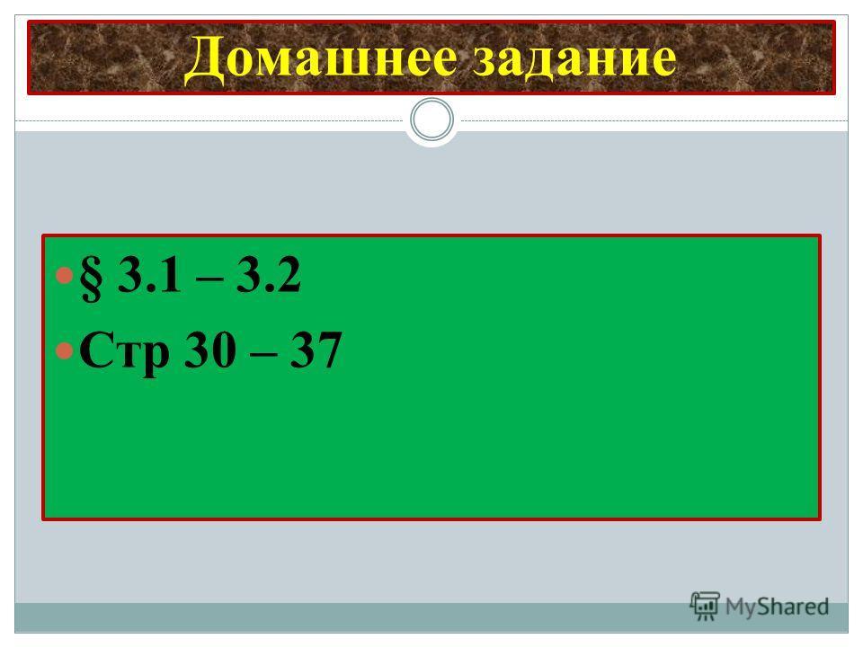 Домашнее задание § 3.1 – 3.2 Стр 30 – 37