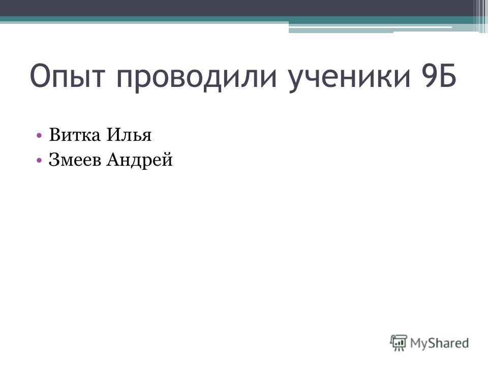 Витка Илья Змеев Андрей Опыт проводили ученики 9Б