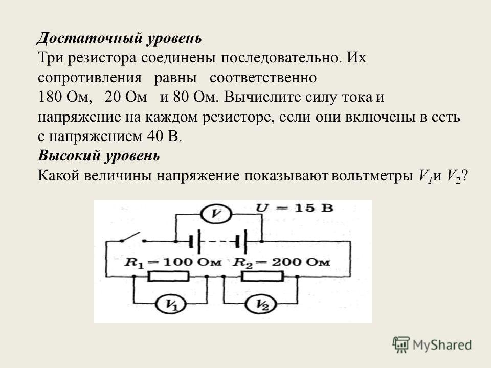 Достаточный уровень Три резистора соединены последовательно. Их сопротивления равны соответственно 180 Ом, 20 Ом и 80 Ом. Вычислите силу тока и напряжение на каждом резисторе, если они включены в сеть с напряжением 40 В. Высокий уровень Какой величин