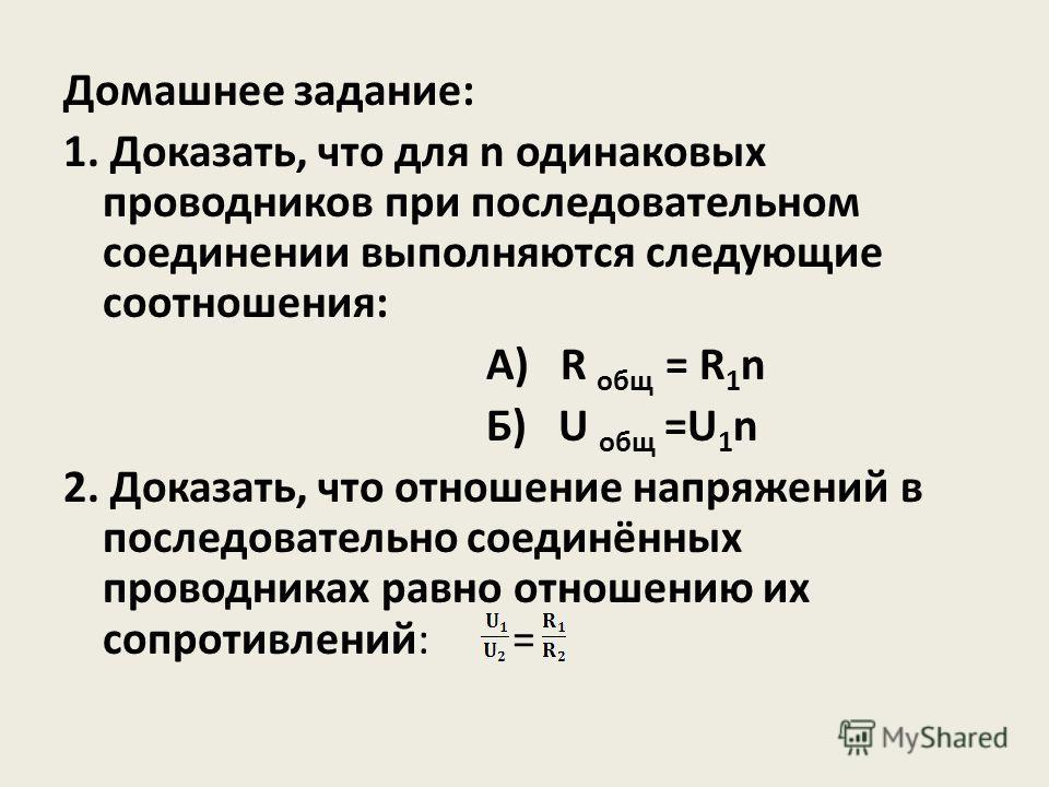 Домашнее задание: 1. Доказать, что для n одинаковых проводников при последовательном соединении выполняются следующие соотношения: А) R общ = R 1 n Б) U общ =U 1 n 2. Доказать, что отношение напряжений в последовательно соединённых проводниках равно