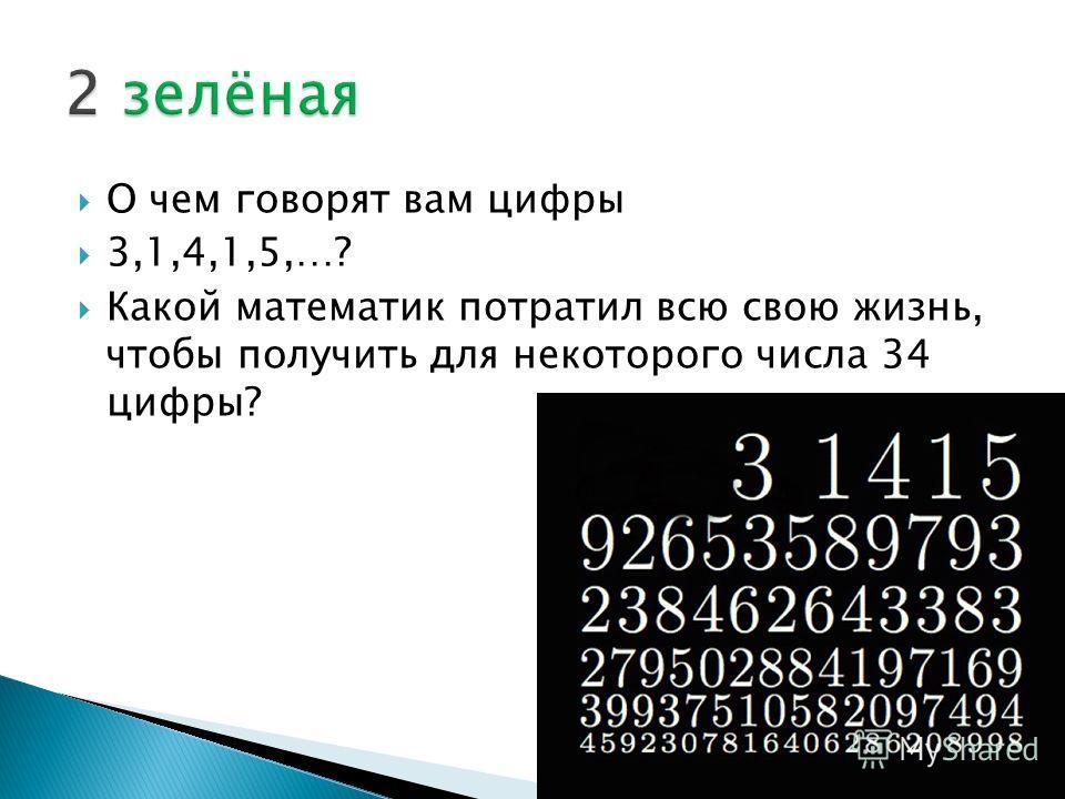 О чем говорят вам цифры 3,1,4,1,5,…? Какой математик потратил всю свою жизнь, чтобы получить для некоторого числа 34 цифры?
